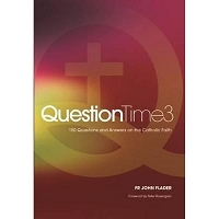 Question Time 3: 150 Questions and Answers on the Catholic Faith -- Fr John Flader