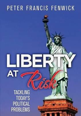 Liberty at Risk:  Tackling Today's Political Problems -- Peter Fenwick
