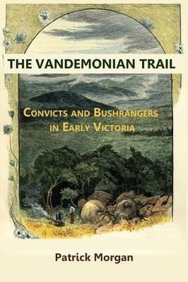 THE VANDEMONIAN TRAIL Convicts and Bushrangers in Early Victoria -- Patrick Morgan