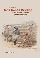 The Murder of John Francis Dowling and the Massacre of 300 Aborigines -- Paul Dillon
