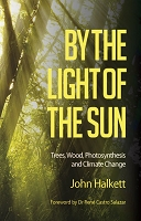 By the Light of the Sun:  Trees, Wood, Photosynthesis and Climate Change -- John Halkett