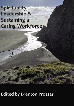 SPIRITUALITY, LEADERSHIP AND SUSTAINING A CARING WORKFORCE  -- Edited by Brenton Prosser
