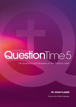 Question Time 5: 150 Questions and Answers on the Catholic Faith -- Fr John Flader