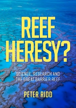 REEF HERESY? Science, Research and the Great Barrier Reef -- Peter Ridd