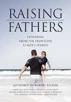RAISING FATHERS FATHERING FROM THE FRONTLINE: 12 MEN'S STORIES -- Robert Falzon