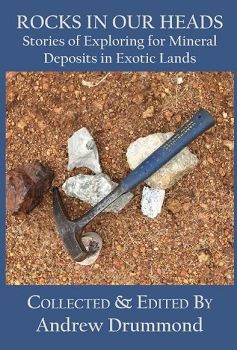 ROCKS IN OUR HEADS: Stories of Exploring for Mineral Deposits in Exotic Lands -- edited by Andrew Drummond