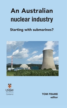 An Australian nuclear industry. Starting with submarines?  Edited by Tom Frame