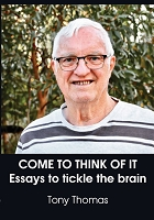 COME TO THINK OF IT : Essays to tickle the brain -- Tony Thomas