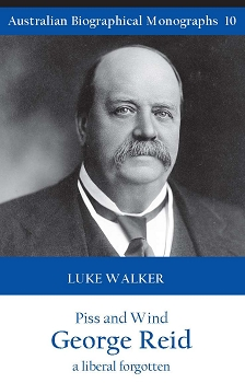 Piss and Wind,  George Reid: A Liberal Forgotten  -- Luke Walker