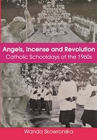 Angels, Incense and Revolution:  Catholic Schooldays of the 1960s -- Wanda Skowronska