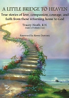 A LITTLE BRIDGE TO HEAVEN True stories of love, compassion, courage, and faith from those returning home to God