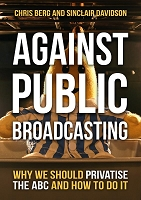 Against Public Broadcasting:  Why and how we should privatise the ABC  -- Chris Berg and Sinclair Davidson