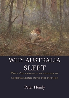WHY AUSTRALIA SLEPT: Why Australia is in danger of sleepwalking into the future -- Peter Hendy