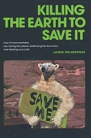 Killing the Earth to Save it : How Environmentalists are Ruining the Planet, Destroying the Economy and Stealing Your Jobs -- James Delingpole