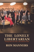 THE LONELY LIBERTARIAN Turning Ideas into Gold – then Gold into Ideas  -- RON MANNERS