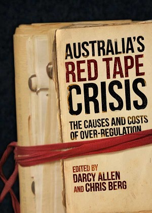 AUSTRALIA'S RED TAPE CRISIS: The Causes and Costs of Over-regulation -- Edited by Darcy Allen and Chris Berg