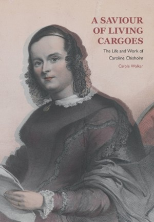 A Saviour of Living Cargoes:  The Life and Work of Caroline Chisholm