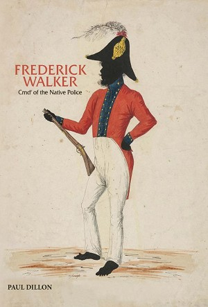 FREDERICK WALKER: Commandant of the Native Police  -- Paul Dillon