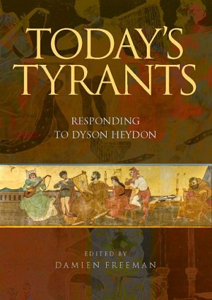 TODAY'S TYRANTS: RESPONDING TO DYSON HEYDON -- Edited by Damien Freeman