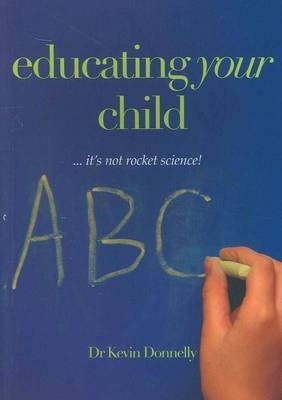 Educating Your Child... It's Not Rocket Science! -- Kevin Donnelly