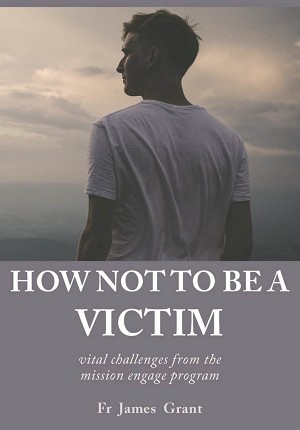 HOW NOT TO BE A VICTIM -- Fr James Grant