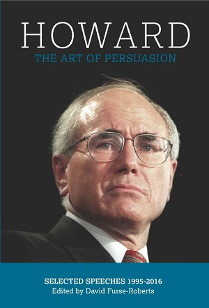 HOWARD: THE ART OF PERSUASION, SELECTED SPEECHES 1995-2016  -- Edited by David Furse-Roberts (PAPERBACK)