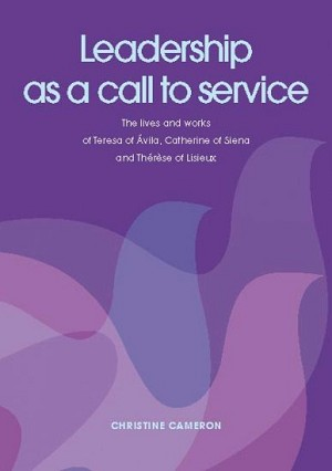 Leadership as a call to Service. The lives and works of Teresa of Ávila, Catherine of Siena and Thérèse of Lisieux
