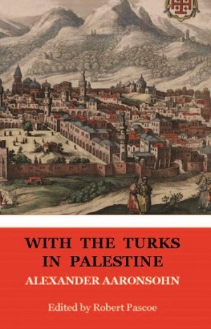 WITH THE TURKS IN PALESTINE -- ALEXANDER AARONSOHN