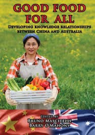 GOOD FOOD FOR ALL: Developing knowledge relationships between China and Australia -- Edited by Bruno Mascitelli and Barry O'Mahony
